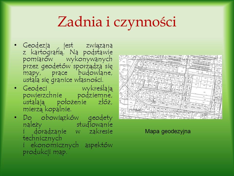 Zadnia i czynności Geodezja jest zwi ą zana z kartografi ą. Na podstawie pomiarów wykonywanych przez geodetów sporz ą dza si ę mapy, prace budowlane,