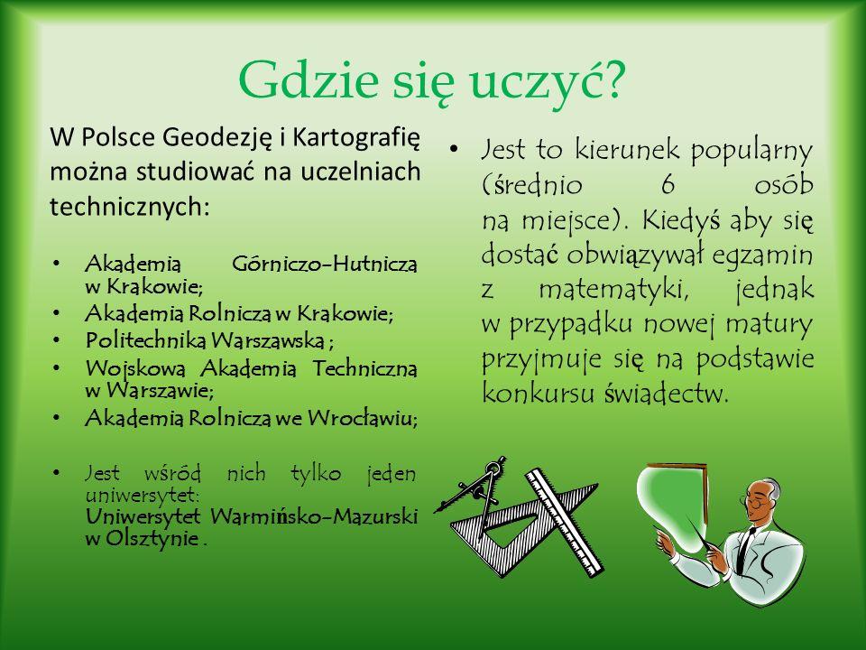 Gdzie się uczyć? W Polsce Geodezję i Kartografię można studiować na uczelniach technicznych: Akademia Górniczo-Hutnicza w Krakowie; Akademia Rolnicza