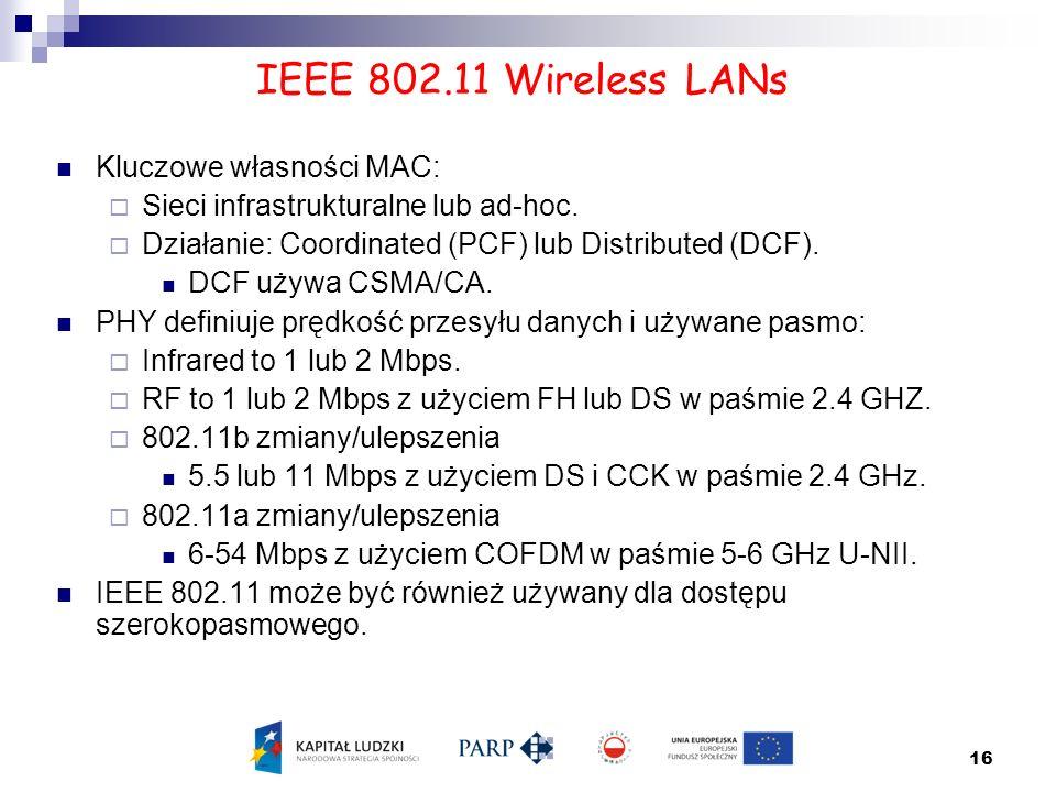 16 IEEE 802.11 Wireless LANs Kluczowe własności MAC:  Sieci infrastrukturalne lub ad-hoc.  Działanie: Coordinated (PCF) lub Distributed (DCF). DCF u