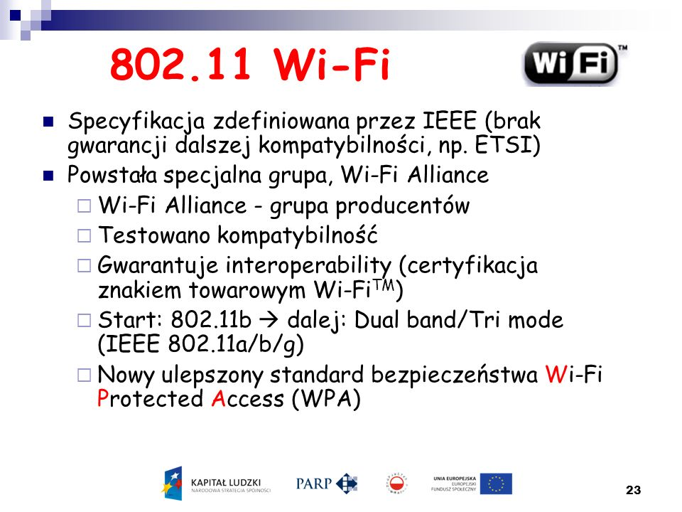 23 802.11 Wi-Fi Specyfikacja zdefiniowana przez IEEE (brak gwarancji dalszej kompatybilności, np. ETSI) Powstała specjalna grupa, Wi-Fi Alliance  Wi-