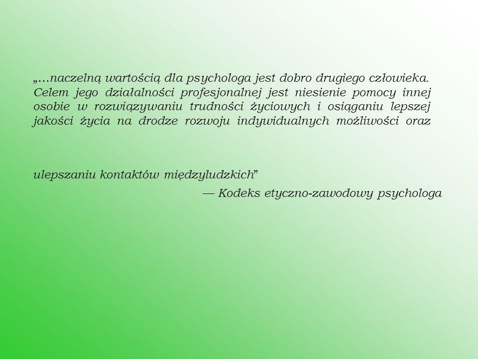 """""""... naczelną wartością dla psychologa jest dobro drugiego człowieka. Celem jego działalności profesjonalnej jest niesienie pomocy innej osobie w rozw"""
