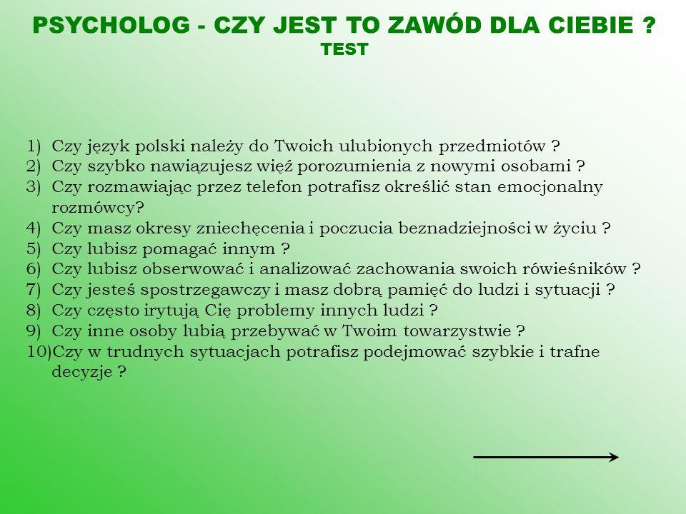 PSYCHOLOG - CZY JEST TO ZAWÓD DLA CIEBIE ? TEST 1)Czy język polski należy do Twoich ulubionych przedmiotów ? 2)Czy szybko nawiązujesz więź porozumieni