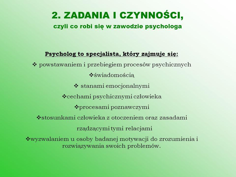 2. ZADANIA I CZYNNOŚCI, czyli co robi się w zawodzie psychologa Psycholog to specjalista, który zajmuje się:  powstawaniem i przebiegiem procesów psy
