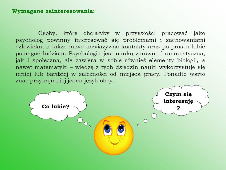 Wymagane zainteresowania: Osoby, które chciałyby w przyszłości pracować jako psycholog powinny interesować się problemami i zachowaniami człowieka, a