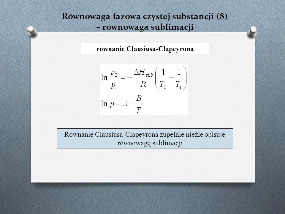 Równowaga fazowa czystej substancji (8) – równowaga sublimacji równanie Clausiusa-Clapeyrona Równanie Clausiusa-Clapeyrona zupełnie nieźle opisuje równowagę sublimacji