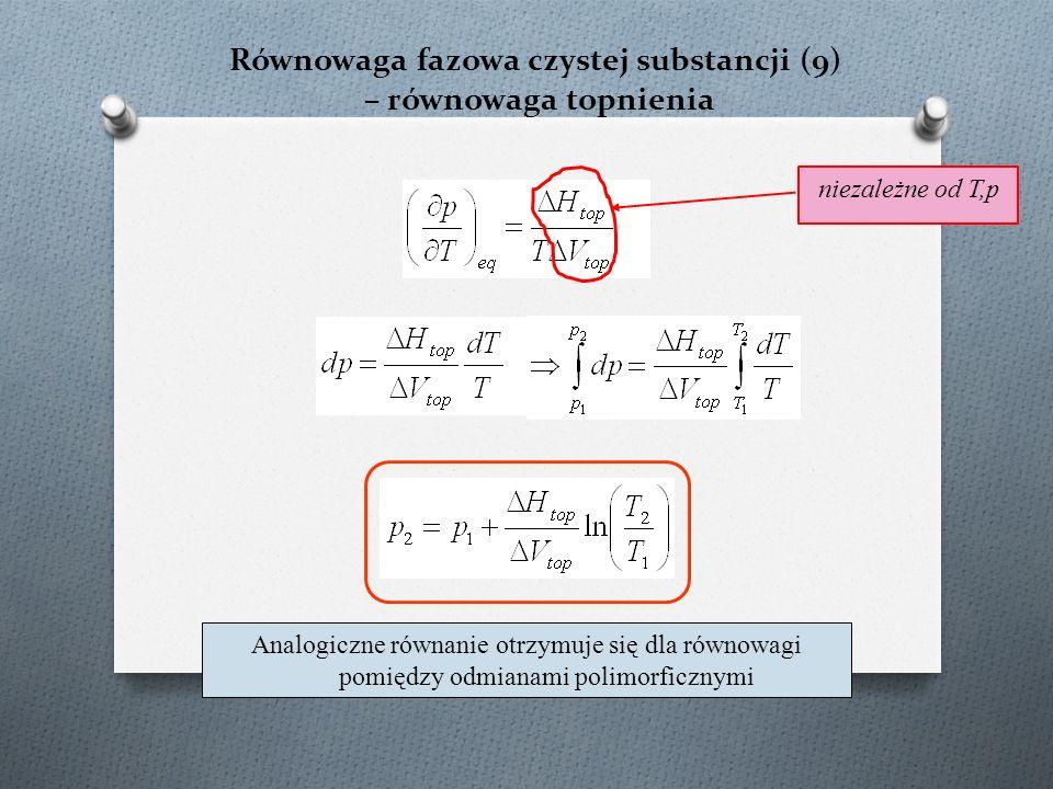 Równowaga fazowa czystej substancji (9) – równowaga topnienia Analogiczne równanie otrzymuje się dla równowagi pomiędzy odmianami polimorficznymi niezależne od T,p