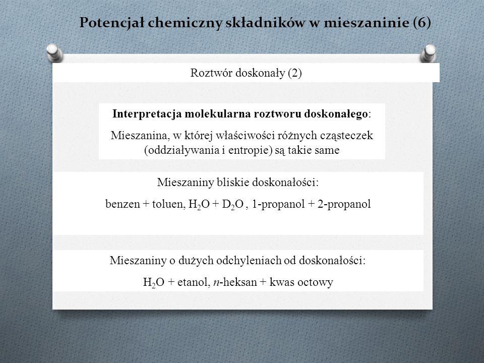 Potencjał chemiczny składników w mieszaninie (6) Roztwór doskonały (2) Interpretacja molekularna roztworu doskonałego: Mieszanina, w której właściwości różnych cząsteczek (oddziaływania i entropie) są takie same Mieszaniny bliskie doskonałości: benzen + toluen, H 2 O + D 2 O, 1-propanol + 2-propanol Mieszaniny o dużych odchyleniach od doskonałości: H 2 O + etanol, n-heksan + kwas octowy