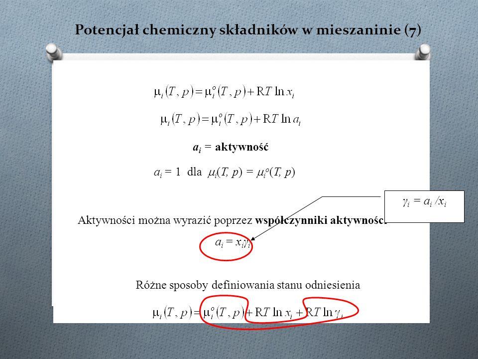 Potencjał chemiczny składników w mieszaninie (7) Aktywności można wyrazić poprzez współczynniki aktywności a i = x i γ i γ i = a i /x i a i = aktywność a i = 1 dla  i (T, p) =  i o (T, p) Różne sposoby definiowania stanu odniesienia