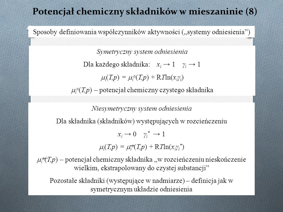 """Potencjał chemiczny składników w mieszaninie (8) Sposoby definiowania współczynników aktywności (""""systemy odniesienia ) Symetryczny system odniesienia Dla każdego składnika: x i → 1 γ i → 1  i (T,p) =  i o (T,p) + RTln(x i γ i )  i o (T,p) – potencjał chemiczny czystego składnika Niesymetryczny system odniesienia Dla składnika (składników) występujących w rozcieńczeniu x i → 0 γ i * → 1  i (T,p) =  i o (T,p) + RTln(x i γ i * )  i o (T,p) – potencjał chemiczny składnika """"w rozcieńczeniu nieskończenie wielkim, ekstrapolowany do czystej substancji Pozostałe składniki (występujące w nadmiarze) – definicja jak w symetrycznym układzie odniesienia"""