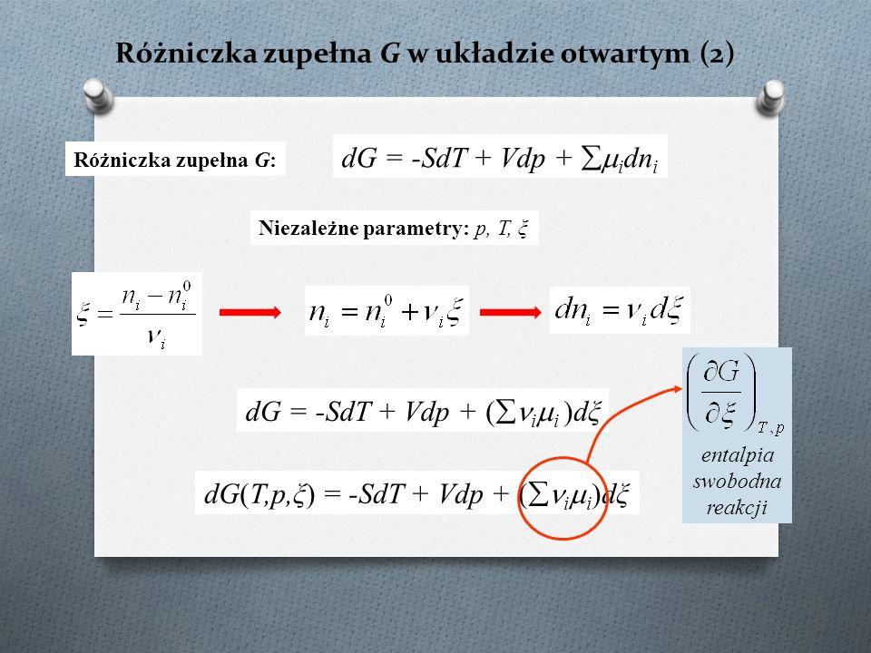 Różniczka zupełna G w układzie otwartym (2) dG = -SdT + Vdp +  i dn i Różniczka zupełna G: Niezależne parametry: p, T, ξ dG = -SdT + Vdp +  i  i dξ(  i  i )dξ dG(T,p,ξ) = -SdT + Vdp + (  i  i )dξ entalpia swobodna reakcji