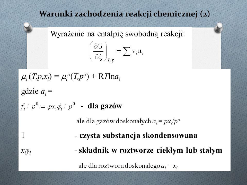 Warunki zachodzenia reakcji chemicznej (2)  i (T,p,x i ) =  i o (T,p o ) + RTlna i gdzie a i = - dla gazów ale dla gazów doskonałych a i = px i /p o 1 - czysta substancja skondensowana x i γ i - składnik w roztworze ciekłym lub stałym ale dla roztworu doskonałego a i = x i Wyrażenie na entalpię swobodną reakcji: