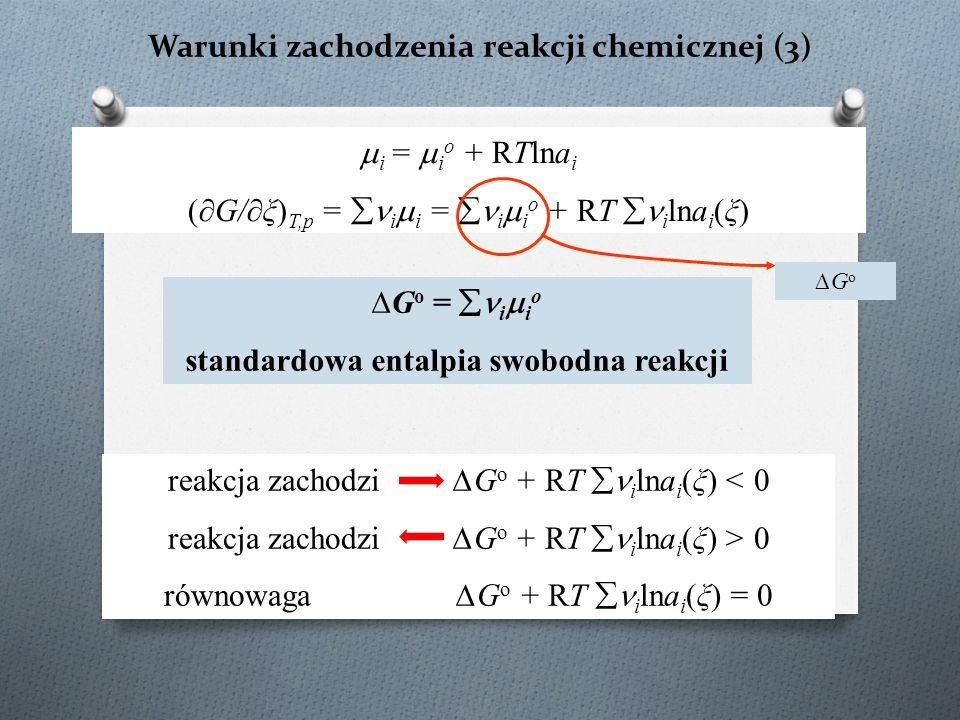 Warunki zachodzenia reakcji chemicznej (3)  i =  i o + RTlna i (∂G/∂ξ) T,p =  i  i =  i  i o + RT  i lna i (ξ) ∆G o ∆G o =  i  i o standardowa entalpia swobodna reakcji reakcja zachodzi ∆G o + RT  i lna i (ξ) < 0 reakcja zachodzi ∆G o + RT  i lna i (ξ) > 0 równowaga ∆G o + RT  i lna i (ξ) = 0