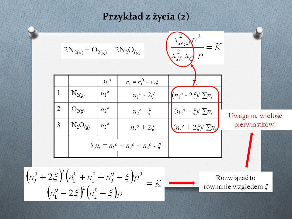 Przykład z życia (2) 2N 2(g) + O 2(g) = 2N 2 O (g) nionio xixi 1N 2(g) n1on1o 2O 2(g) n2on2o 3N 2 O (g) n3on3o n 1 o - 2ξ n 2 o - ξ n 3 o + 2ξ ∑n i = n 1 o + n 2 o + n 3 o - ξ (n 1 o - 2ξ)/ ∑n i (n 2 o – ξ)/ ∑n i (n 3 o + 2ξ)/ ∑n i Rozwiązać to równanie względem ξ Uwaga na wielość pierwiastków!