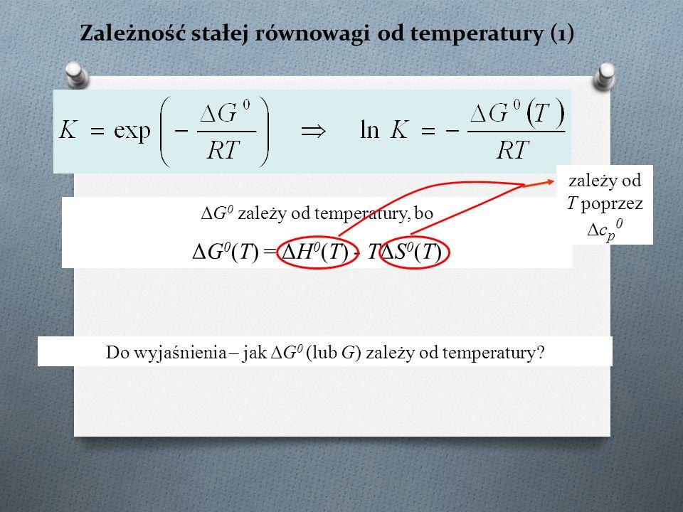 Zależność stałej równowagi od temperatury (1) ΔG 0 zależy od temperatury, bo ΔG 0 (T) = ΔH 0 (T) - TΔS 0 (T) Do wyjaśnienia – jak ΔG 0 (lub G) zależy od temperatury.
