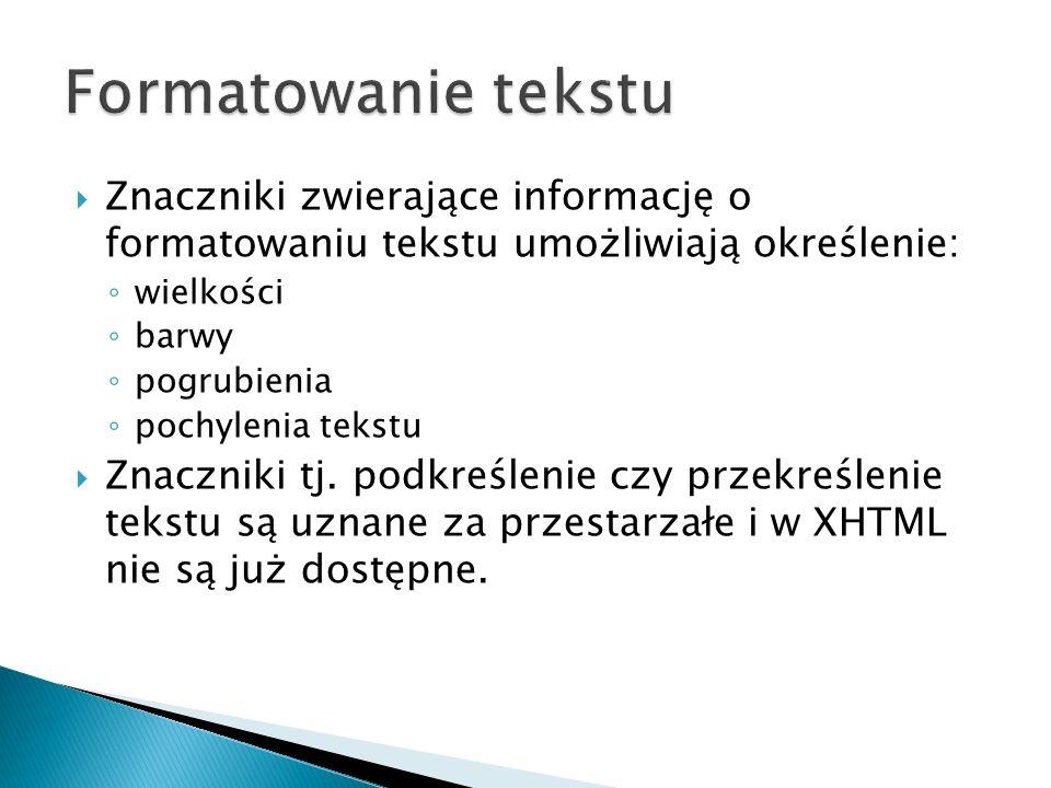  Znaczniki zwierające informację o formatowaniu tekstu umożliwiają określenie: ◦ wielkości ◦ barwy ◦ pogrubienia ◦ pochylenia tekstu  Znaczniki tj.