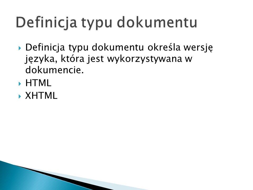  Definicja typu dokumentu określa wersję języka, która jest wykorzystywana w dokumencie.  HTML  XHTML