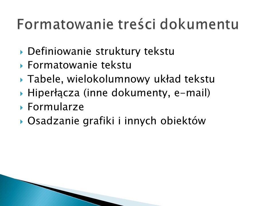  Definiowanie struktury tekstu  Formatowanie tekstu  Tabele, wielokolumnowy układ tekstu  Hiperłącza (inne dokumenty, e-mail)  Formularze  Osadz
