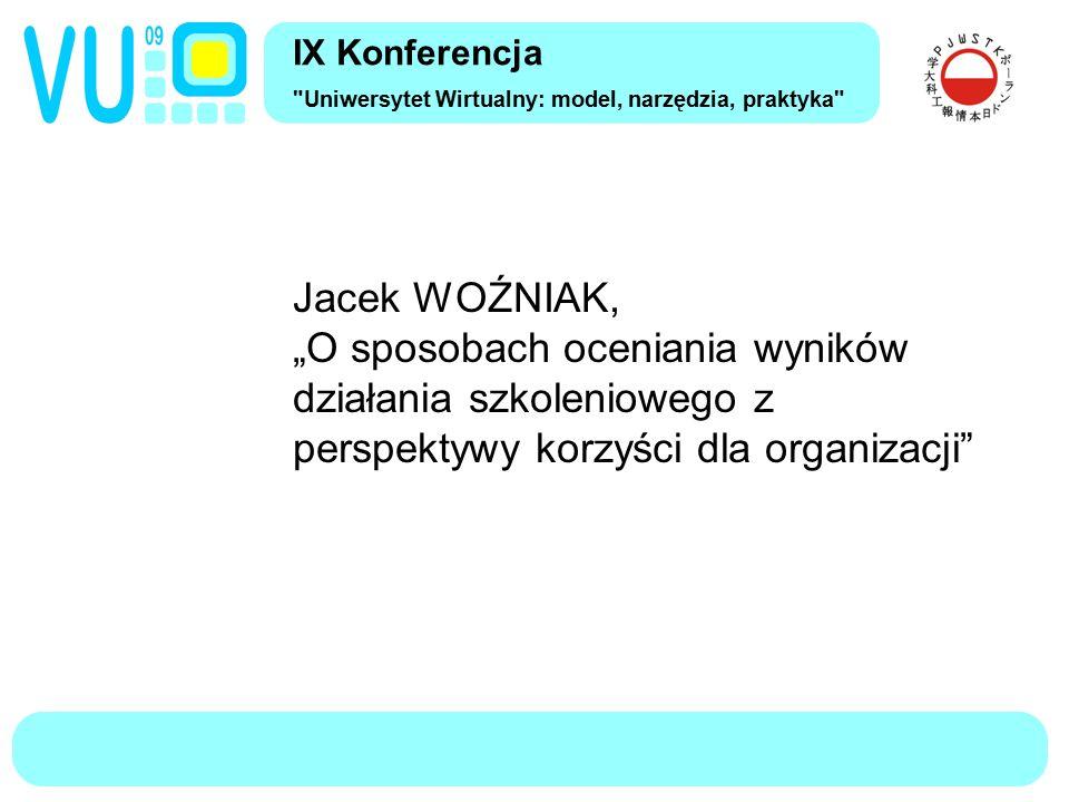 """IX Konferencja Uniwersytet Wirtualny: model, narzędzia, praktyka Jacek WOŹNIAK, """"O sposobach oceniania wyników działania szkoleniowego z perspektywy korzyści dla organizacji"""