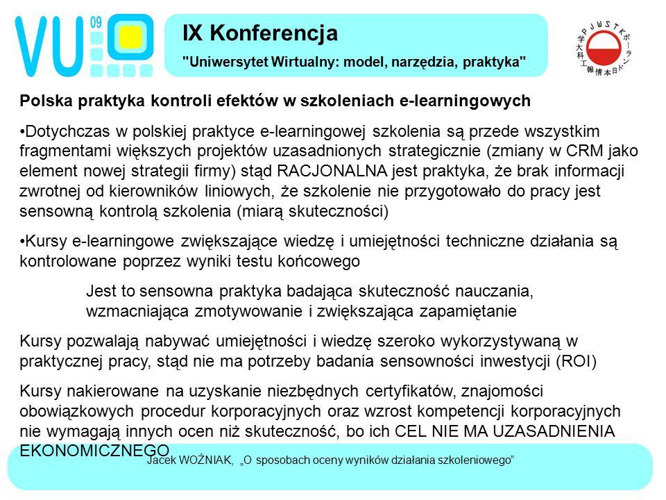 """Jacek WOŹNIAK, """"O sposobach oceny wyników działania szkoleniowego Polska praktyka kontroli efektów w szkoleniach e-learningowych Dotychczas w polskiej praktyce e-learningowej szkolenia są przede wszystkim fragmentami większych projektów uzasadnionych strategicznie (zmiany w CRM jako element nowej strategii firmy) stąd RACJONALNA jest praktyka, że brak informacji zwrotnej od kierowników liniowych, że szkolenie nie przygotowało do pracy jest sensowną kontrolą szkolenia (miarą skuteczności) Kursy e-learningowe zwiększające wiedzę i umiejętności techniczne działania są kontrolowane poprzez wyniki testu końcowego Jest to sensowna praktyka badająca skuteczność nauczania, wzmacniająca zmotywowanie i zwiększająca zapamiętanie Kursy pozwalają nabywać umiejętności i wiedzę szeroko wykorzystywaną w praktycznej pracy, stąd nie ma potrzeby badania sensowności inwestycji (ROI) Kursy nakierowane na uzyskanie niezbędnych certyfikatów, znajomości obowiązkowych procedur korporacyjnych oraz wzrost kompetencji korporacyjnych nie wymagają innych ocen niż skuteczność, bo ich CEL NIE MA UZASADNIENIA EKONOMICZNEGO IX Konferencja Uniwersytet Wirtualny: model, narzędzia, praktyka"""