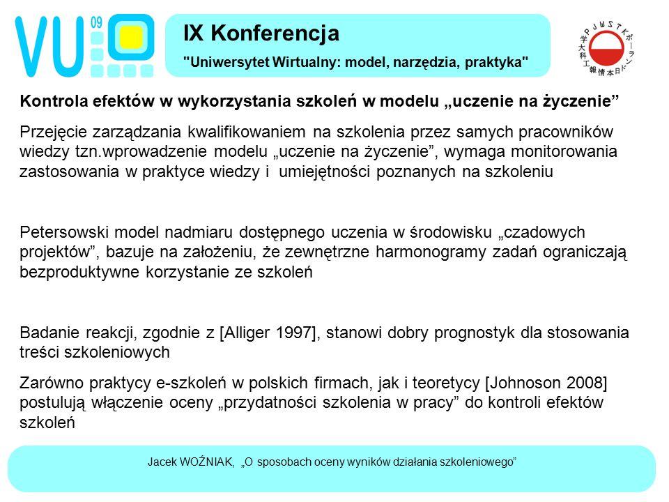 """Jacek WOŹNIAK, """"O sposobach oceny wyników działania szkoleniowego Kontrola efektów w wykorzystania szkoleń w modelu """"uczenie na życzenie Przejęcie zarządzania kwalifikowaniem na szkolenia przez samych pracowników wiedzy tzn.wprowadzenie modelu """"uczenie na życzenie , wymaga monitorowania zastosowania w praktyce wiedzy i umiejętności poznanych na szkoleniu Petersowski model nadmiaru dostępnego uczenia w środowisku """"czadowych projektów , bazuje na założeniu, że zewnętrzne harmonogramy zadań ograniczają bezproduktywne korzystanie ze szkoleń Badanie reakcji, zgodnie z [Alliger 1997], stanowi dobry prognostyk dla stosowania treści szkoleniowych Zarówno praktycy e-szkoleń w polskich firmach, jak i teoretycy [Johnoson 2008] postulują włączenie oceny """"przydatności szkolenia w pracy do kontroli efektów szkoleń IX Konferencja Uniwersytet Wirtualny: model, narzędzia, praktyka"""