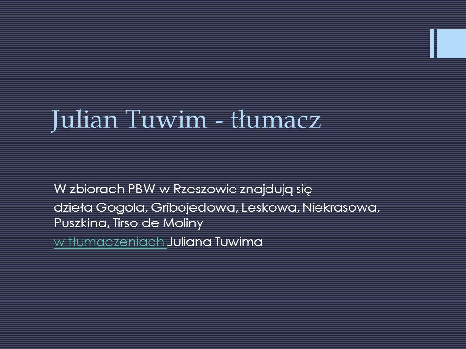 Julian Tuwim - tłumacz W zbiorach PBW w Rzeszowie znajdują się dzieła Gogola, Gribojedowa, Leskowa, Niekrasowa, Puszkina, Tirso de Moliny w tłumaczeniach w tłumaczeniach Juliana Tuwima