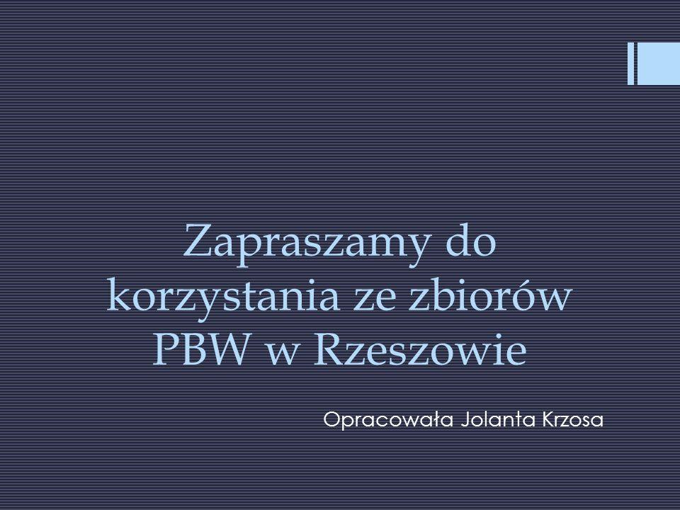 Zapraszamy do korzystania ze zbiorów PBW w Rzeszowie Opracowała Jolanta Krzosa