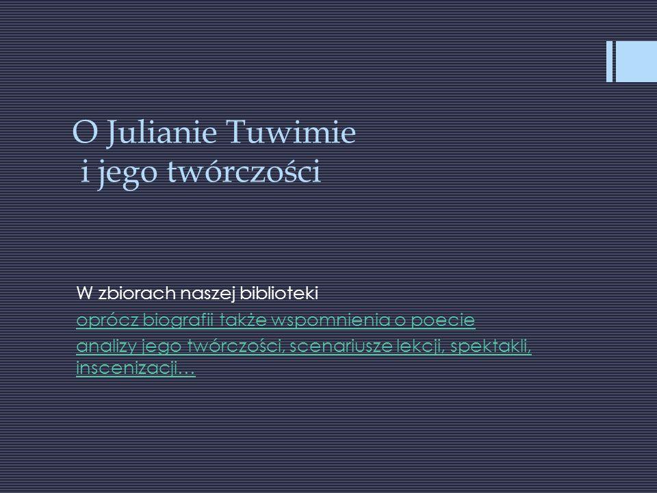 O Julianie Tuwimie i jego twórczości W zbiorach naszej biblioteki oprócz biografii także wspomnienia o poecie analizy jego twórczości, scenariusze lekcji, spektakli, inscenizacji…