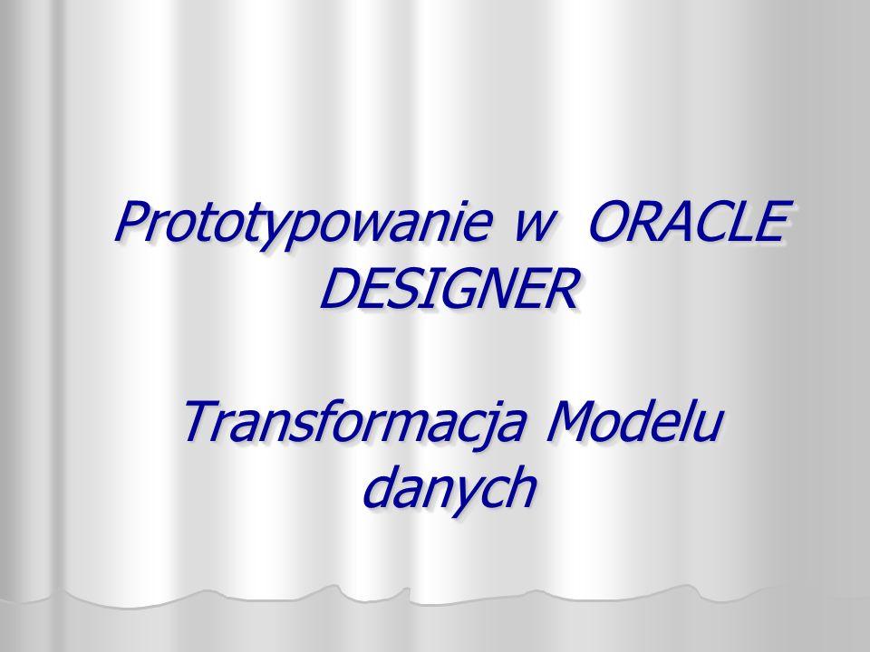 Prototypowanie w ORACLE DESIGNER Transformacja Modelu danych