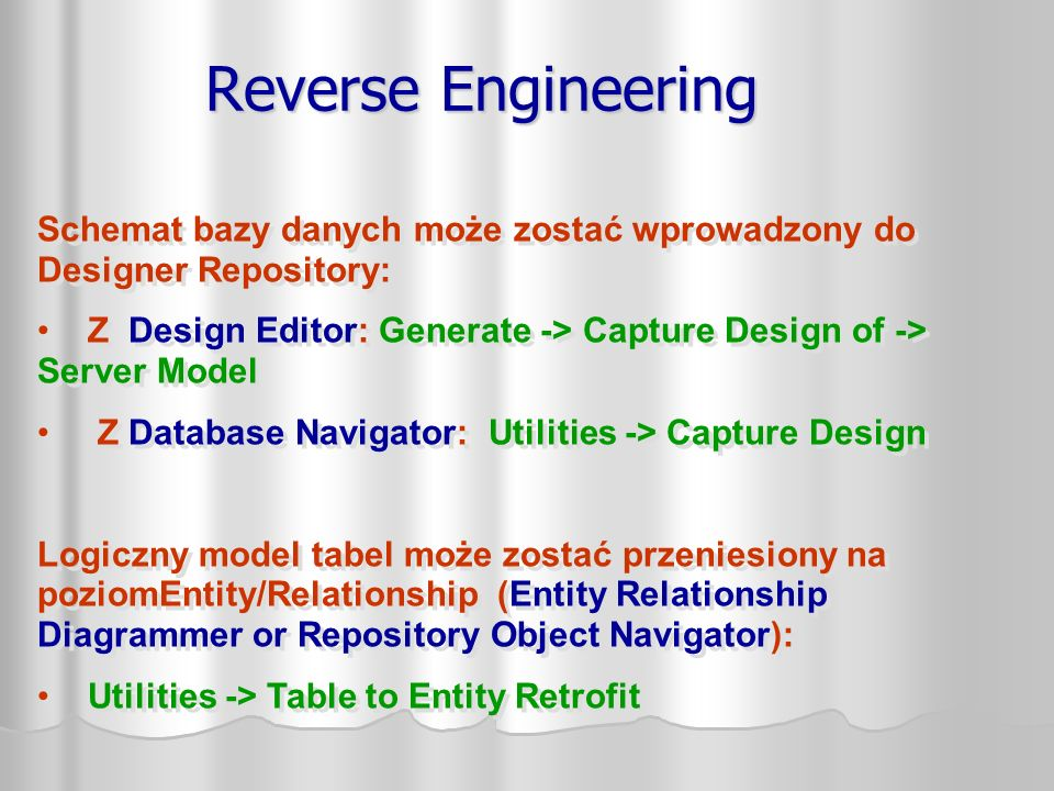 Reverse Engineering Schemat bazy danych może zostać wprowadzony do Designer Repository: Z Design Editor: Generate -> Capture Design of -> Server Model Z Database Navigator: Utilities -> Capture Design Logiczny model tabel może zostać przeniesiony na poziomEntity/Relationship (Entity Relationship Diagrammer or Repository Object Navigator): Utilities -> Table to Entity Retrofit Schemat bazy danych może zostać wprowadzony do Designer Repository: Z Design Editor: Generate -> Capture Design of -> Server Model Z Database Navigator: Utilities -> Capture Design Logiczny model tabel może zostać przeniesiony na poziomEntity/Relationship (Entity Relationship Diagrammer or Repository Object Navigator): Utilities -> Table to Entity Retrofit