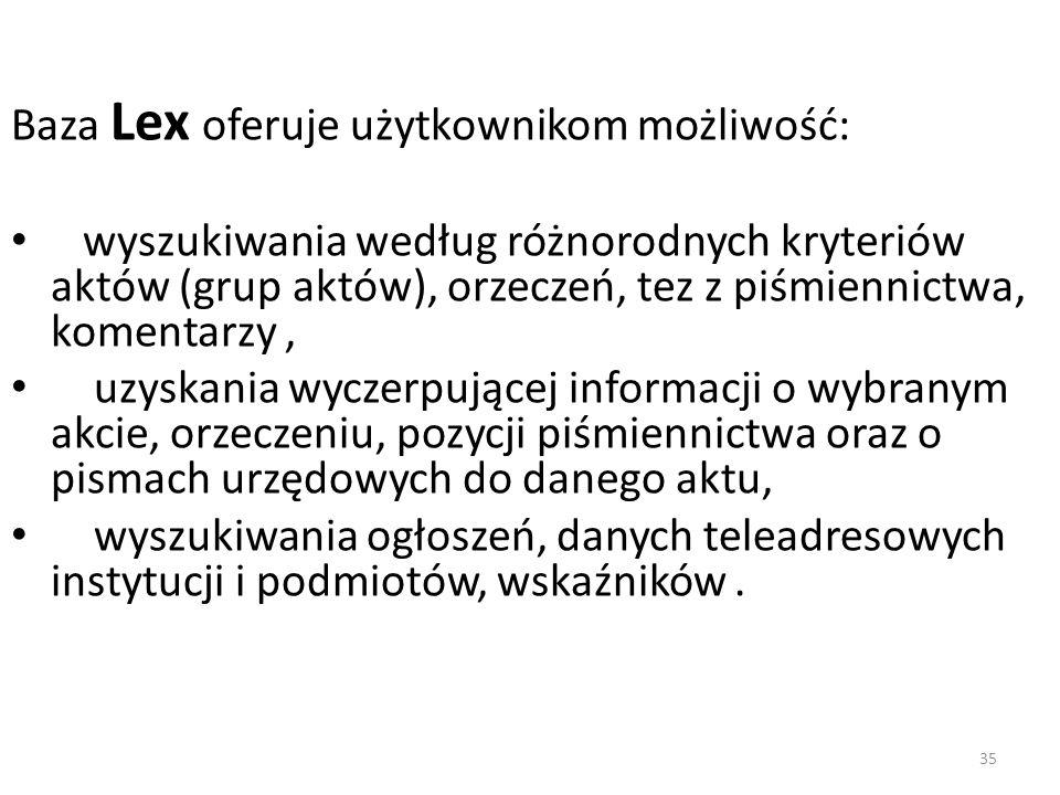 35 Baza Lex oferuje użytkownikom możliwość: wyszukiwania według różnorodnych kryteriów aktów (grup aktów), orzeczeń, tez z piśmiennictwa, komentarzy,