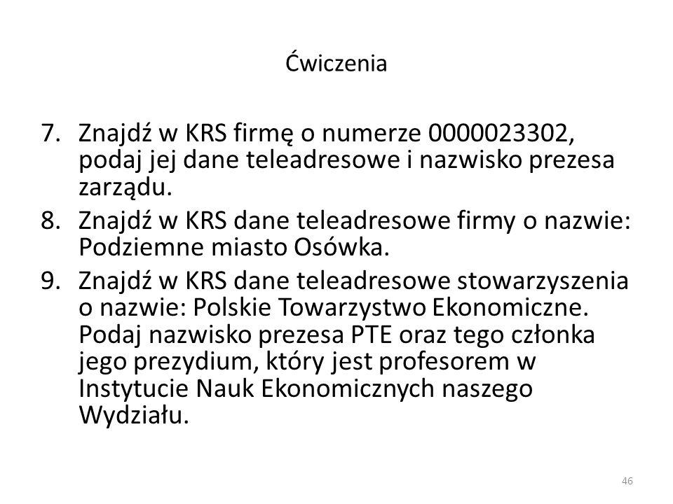 Ćwiczenia 7.Znajdź w KRS firmę o numerze 0000023302, podaj jej dane teleadresowe i nazwisko prezesa zarządu. 8.Znajdź w KRS dane teleadresowe firmy o