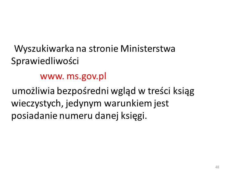 48 Wyszukiwarka na stronie Ministerstwa Sprawiedliwości www. ms.gov.pl umożliwia bezpośredni wgląd w treści ksiąg wieczystych, jedynym warunkiem jest