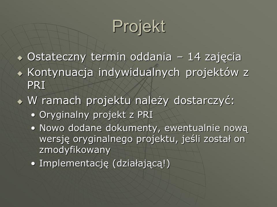 Projekt  Ostateczny termin oddania – 14 zajęcia  Kontynuacja indywidualnych projektów z PRI  W ramach projektu należy dostarczyć: Oryginalny projekt z PRIOryginalny projekt z PRI Nowo dodane dokumenty, ewentualnie nową wersję oryginalnego projektu, jeśli został on zmodyfikowanyNowo dodane dokumenty, ewentualnie nową wersję oryginalnego projektu, jeśli został on zmodyfikowany Implementację (działającą!)Implementację (działającą!)