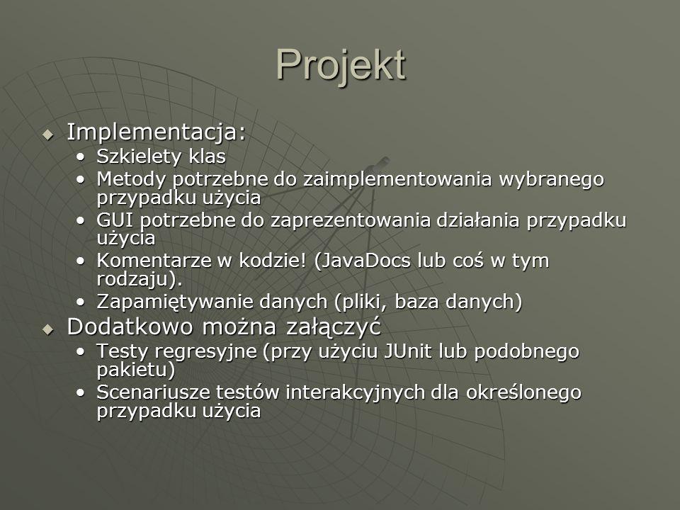 Projekt  Implementacja: Szkielety klasSzkielety klas Metody potrzebne do zaimplementowania wybranego przypadku użyciaMetody potrzebne do zaimplementowania wybranego przypadku użycia GUI potrzebne do zaprezentowania działania przypadku użyciaGUI potrzebne do zaprezentowania działania przypadku użycia Komentarze w kodzie.