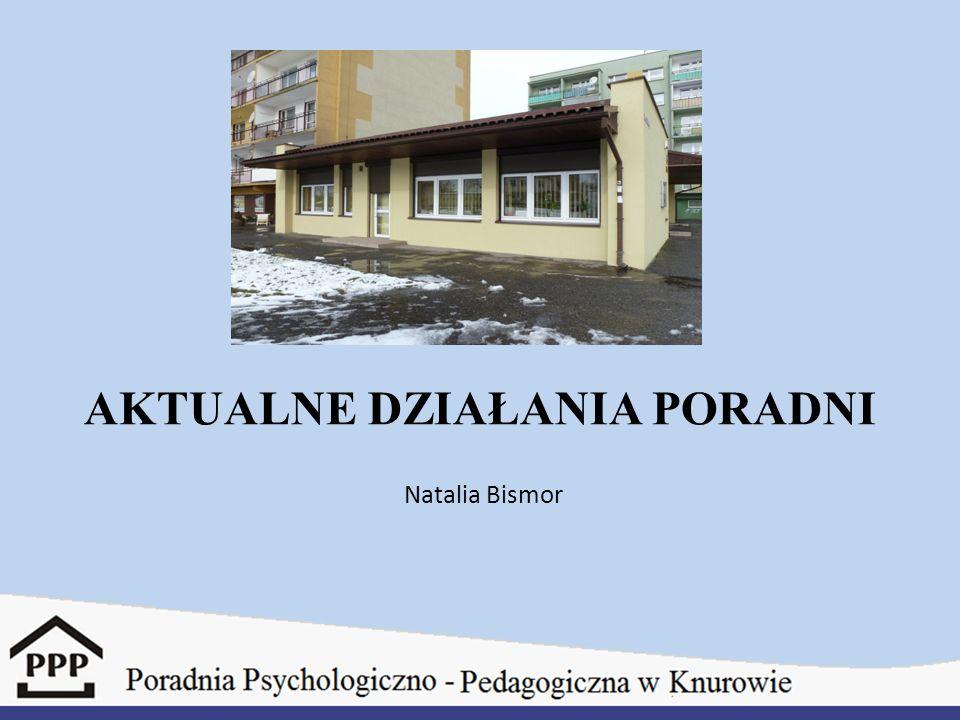 AKTUALNE DZIAŁANIA PORADNI Natalia Bismor
