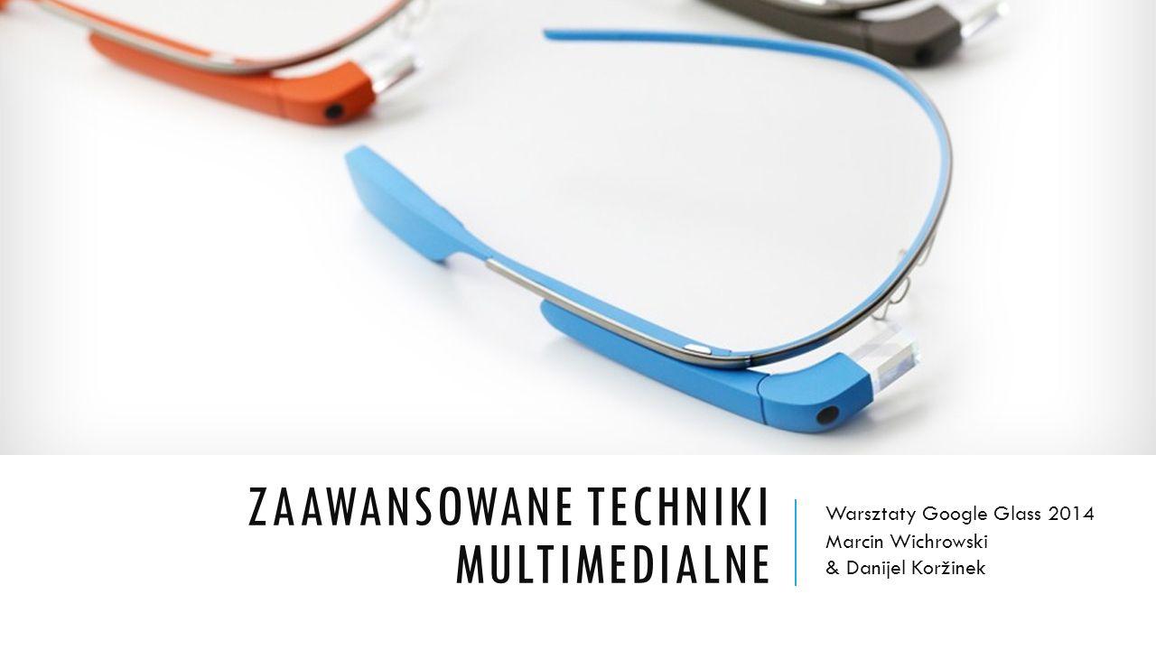ZAAWANSOWANE TECHNIKI MULTIMEDIALNE Warsztaty Google Glass 2014 Marcin Wichrowski & Danijel Koržinek