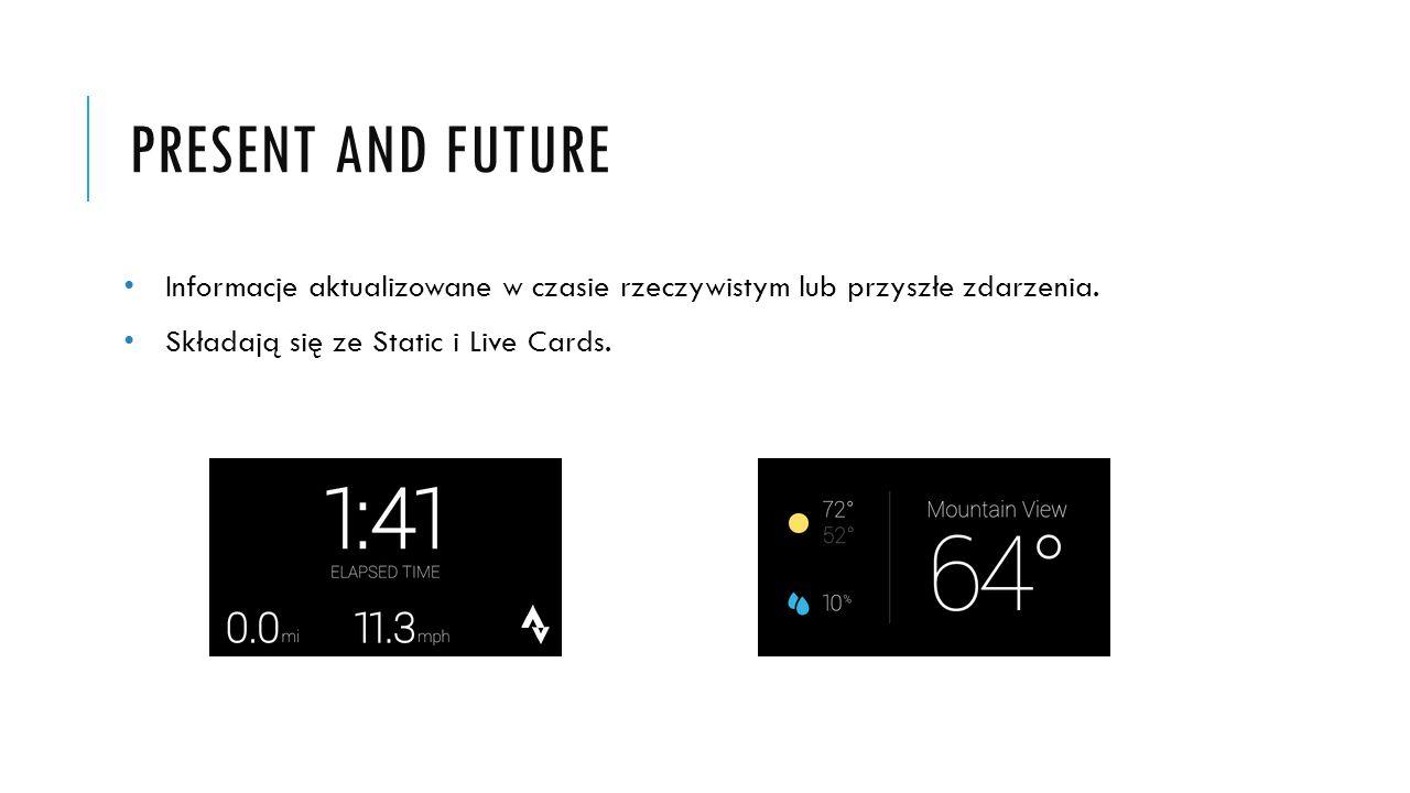 PRESENT AND FUTURE Informacje aktualizowane w czasie rzeczywistym lub przyszłe zdarzenia. Składają się ze Static i Live Cards.