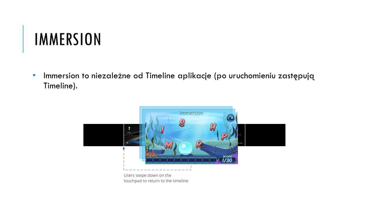 IMMERSION Immersion to niezależne od Timeline aplikacje (po uruchomieniu zastępują Timeline).