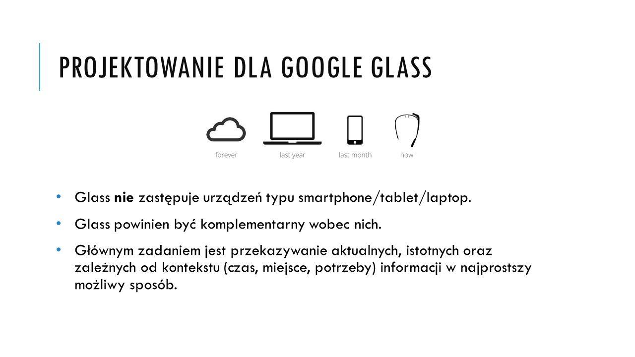 PROJEKTOWANIE DLA GOOGLE GLASS Glass nie zastępuje urządzeń typu smartphone/tablet/laptop. Glass powinien być komplementarny wobec nich. Głównym zadan