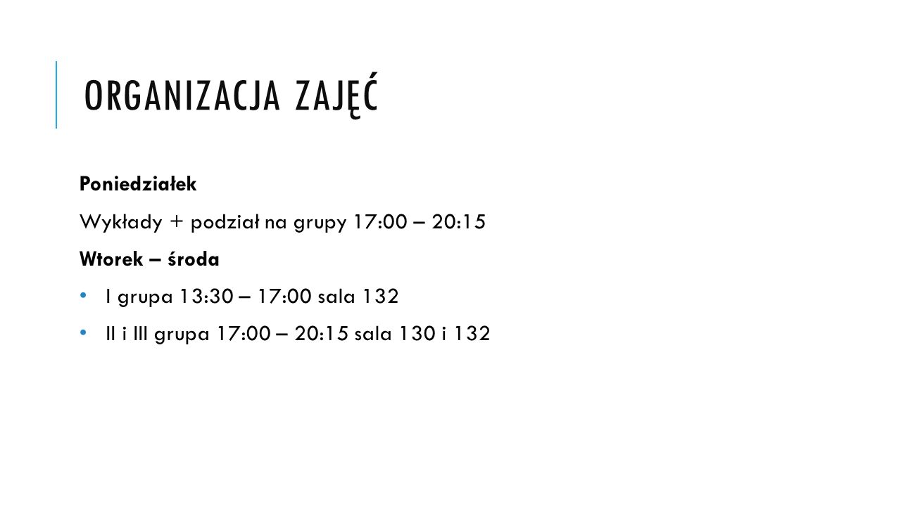ORGANIZACJA ZAJĘĆ Poniedziałek Wykłady + podział na grupy 17:00 – 20:15 Wtorek – środa I grupa 13:30 – 17:00 sala 132 II i III grupa 17:00 – 20:15 sal