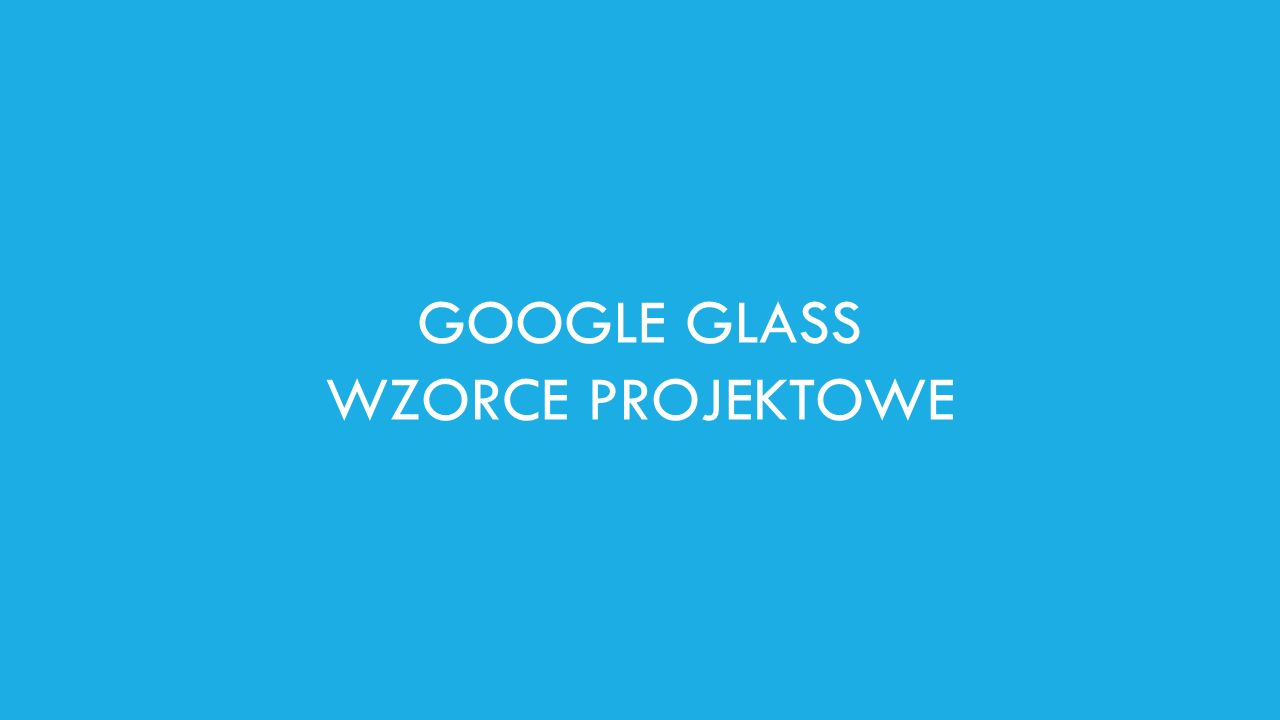 GOOGLE GLASS WZORCE PROJEKTOWE
