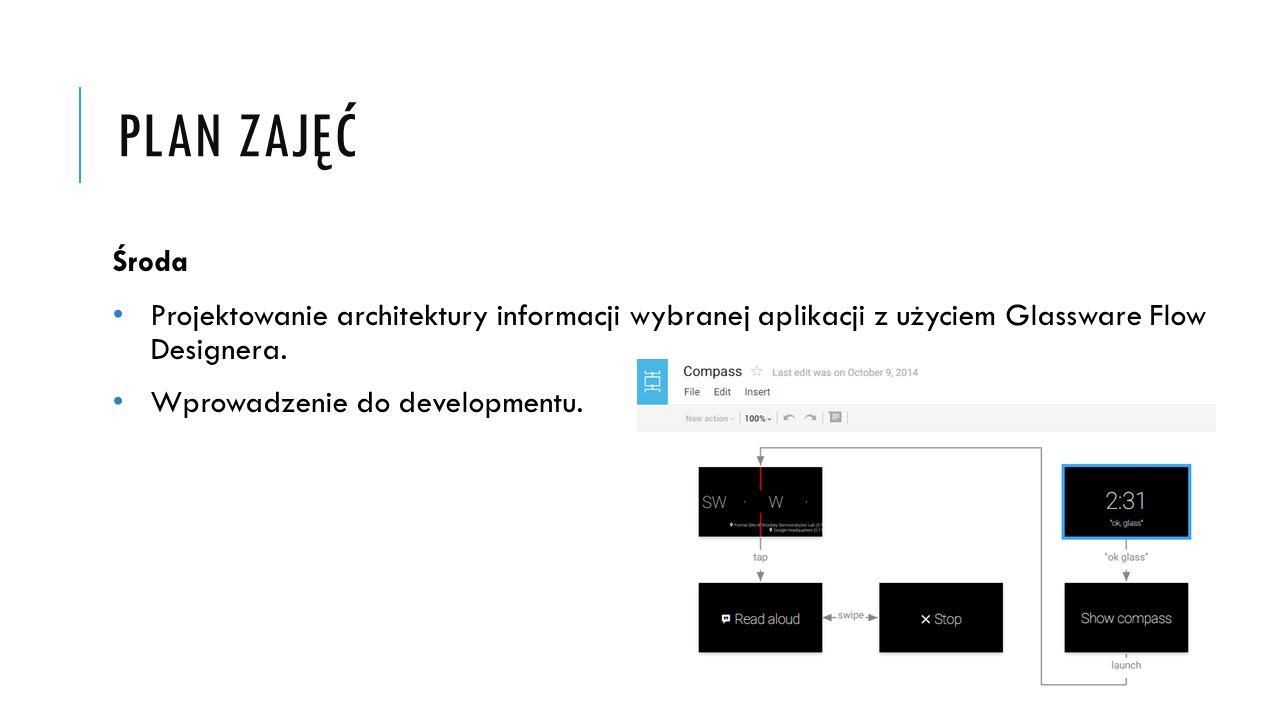 PLAN ZAJĘĆ Środa Projektowanie architektury informacji wybranej aplikacji z użyciem Glassware Flow Designera. Wprowadzenie do developmentu.