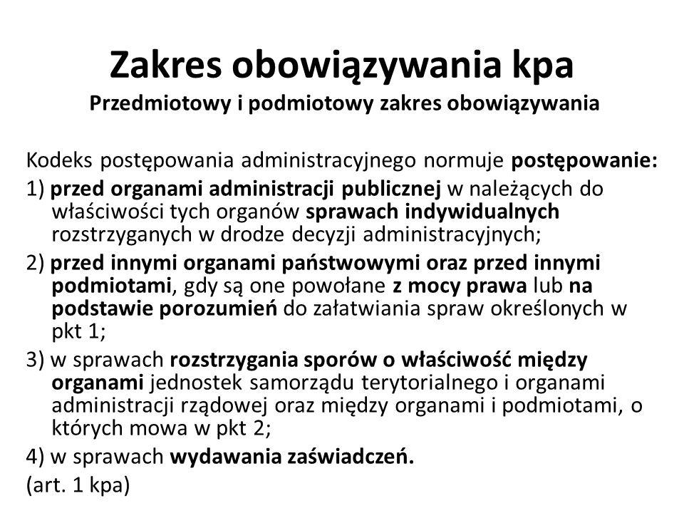 Zakres obowiązywania kpa Przedmiotowy i podmiotowy zakres obowiązywania Kodeks postępowania administracyjnego normuje postępowanie: 1) przed organami