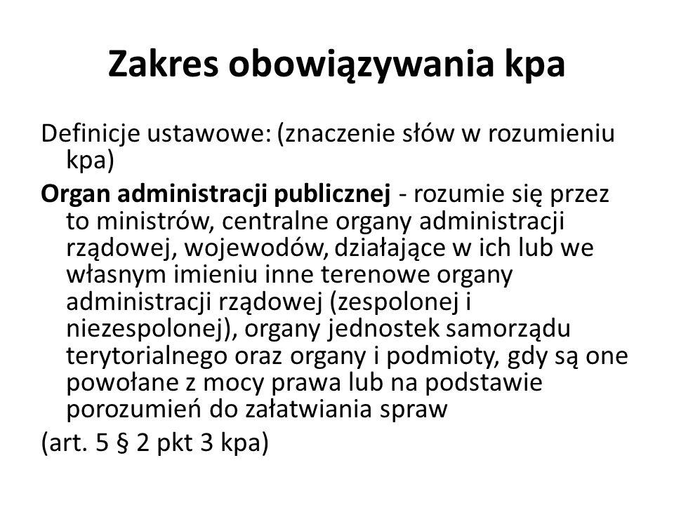 Zakres obowiązywania kpa Definicje ustawowe: (znaczenie słów w rozumieniu kpa) Organ administracji publicznej - rozumie się przez to ministrów, centra