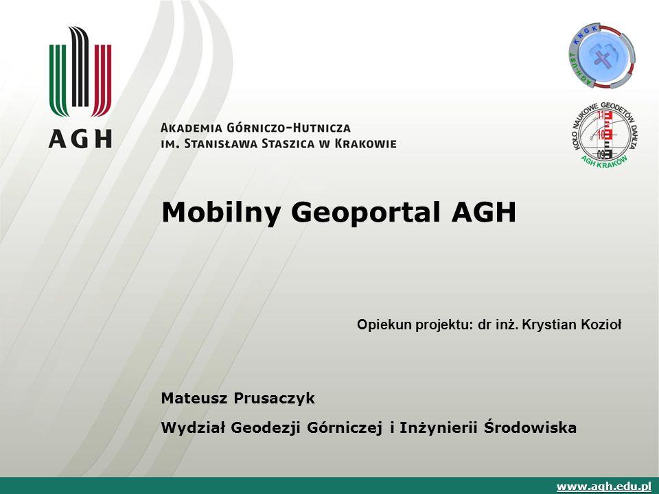 Mobilny Geoportal AGH Mateusz Prusaczyk Wydział Geodezji Górniczej i Inżynierii Środowiska www.agh.edu.pl Opiekun projektu: dr inż.