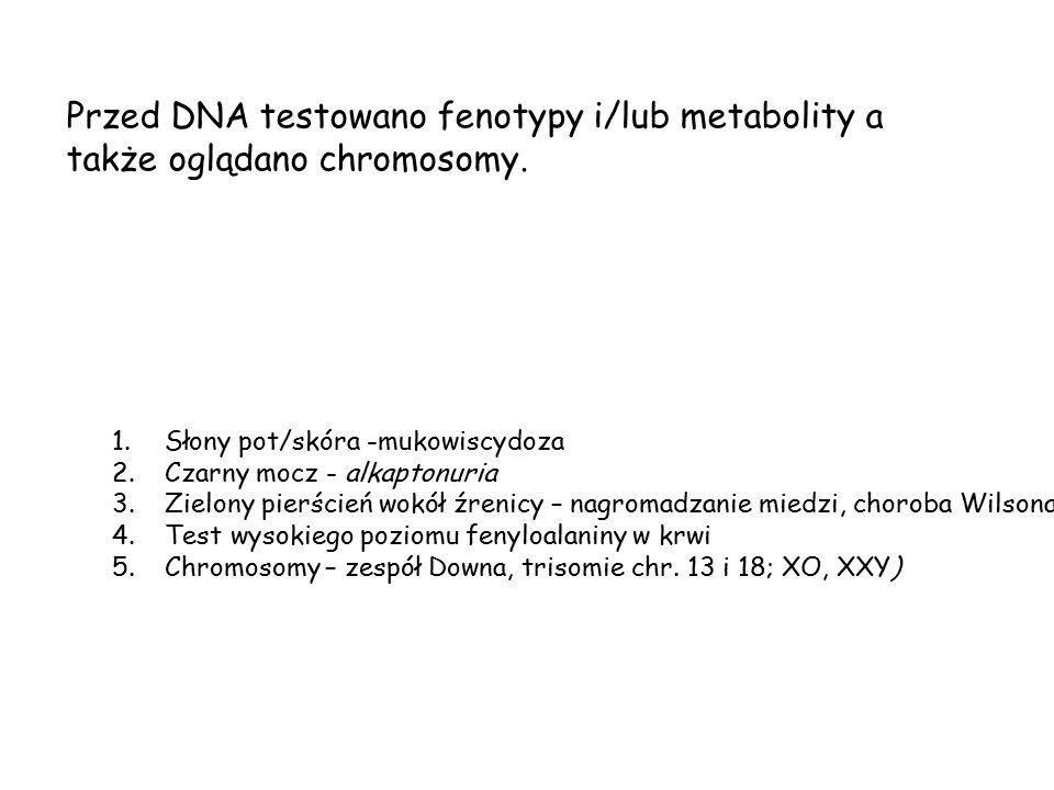 Przed DNA testowano fenotypy i/lub metabolity a także oglądano chromosomy. 1.Słony pot/skóra -mukowiscydoza 2.Czarny mocz - alkaptonuria 3.Zielony pie