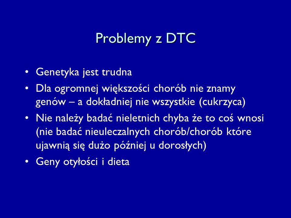 Problemy z DTC Genetyka jest trudna Dla ogromnej większości chorób nie znamy genów – a dokładniej nie wszystkie (cukrzyca) Nie należy badać nieletnich chyba że to coś wnosi (nie badać nieuleczalnych chorób/chorób które ujawnią się dużo później u dorosłych) Geny otyłości i dieta