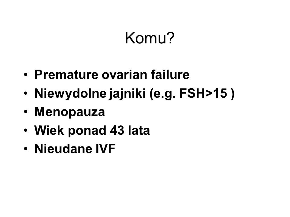 Komu? Premature ovarian failure Niewydolne jajniki (e.g. FSH>15 ) Menopauza Wiek ponad 43 lata Nieudane IVF
