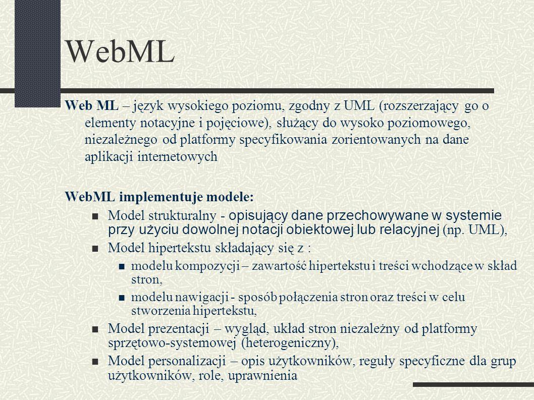 WebML Web ML – język wysokiego poziomu, zgodny z UML (rozszerzający go o elementy notacyjne i pojęciowe), służący do wysoko poziomowego, niezależnego od platformy specyfikowania zorientowanych na dane aplikacji internetowych WebML implementuje modele: Model strukturalny - opisujący dane przechowywane w systemie przy użyciu dowolnej notacji obiektowej lub relacyjnej (np.