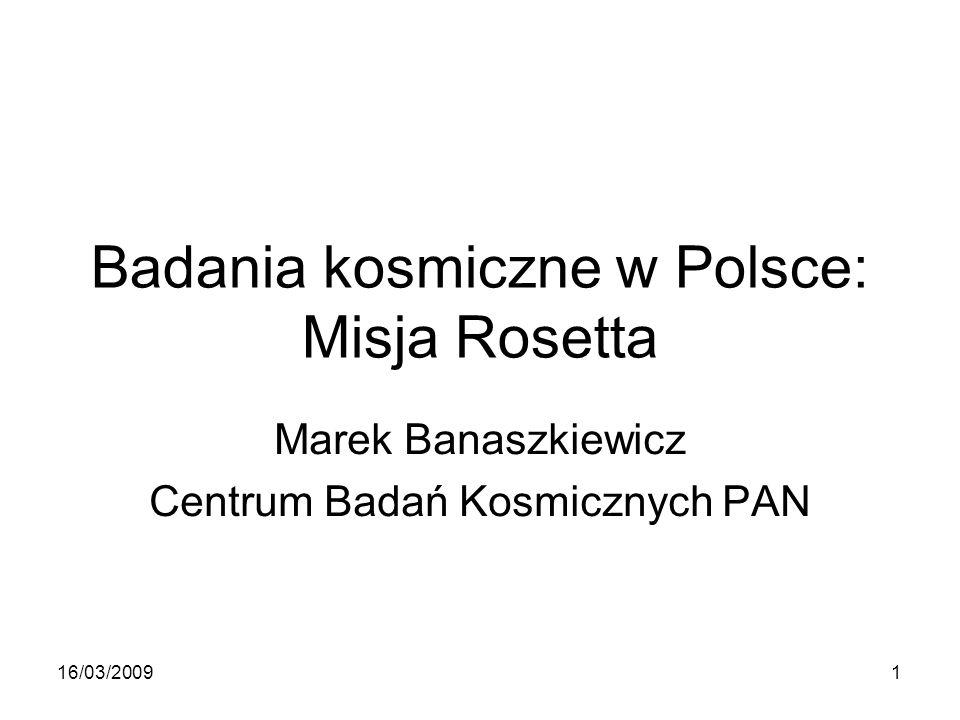 Badania kosmiczne w Polsce: Misja Rosetta Marek Banaszkiewicz Centrum Badań Kosmicznych PAN 16/03/20091